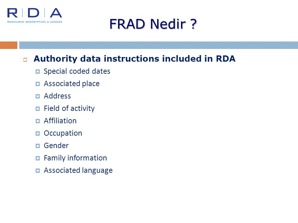 FRAD Nedir ?  Authority data instructions included in RDA  Special coded dates  Associated place  Address  Field of activity  Affiliation  Occu