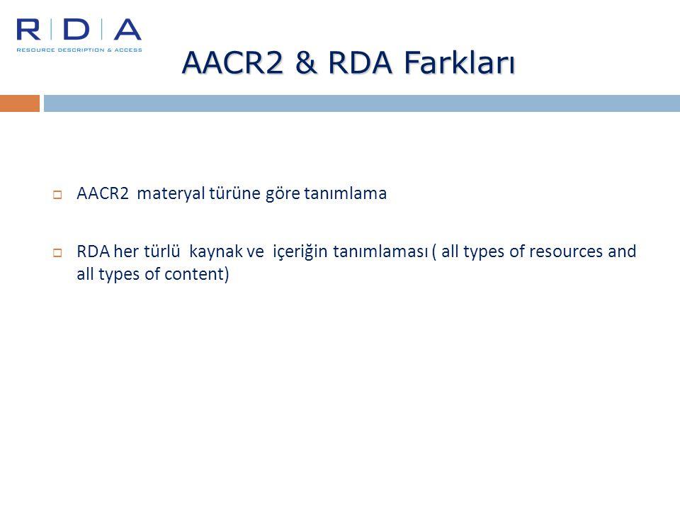AACR2 & RDA Farkları  AACR2 materyal türüne göre tanımlama  RDA her türlü kaynak ve içeriğin tanımlaması ( all types of resources and all types of c