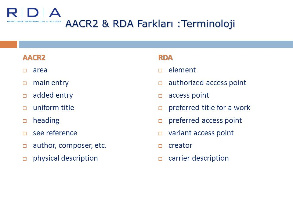 AACR2 & RDA Farkları :Terminoloji AACR2  area  main entry  added entry  uniform title  heading  see reference  author, composer, etc.  physica