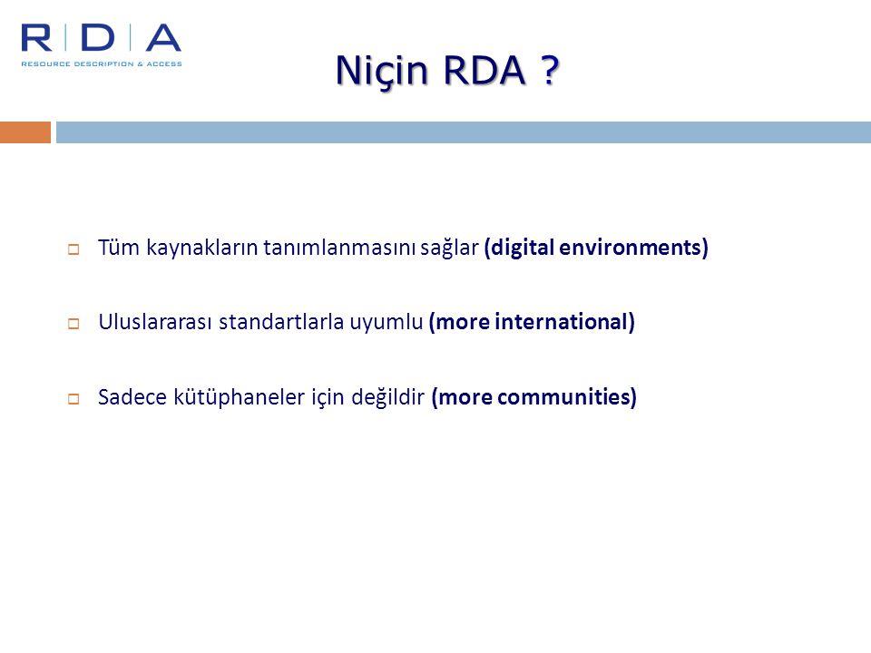 Niçin RDA ?  Tüm kaynakların tanımlanmasını sağlar (digital environments)  Uluslararası standartlarla uyumlu (more international)  Sadece kütüphane