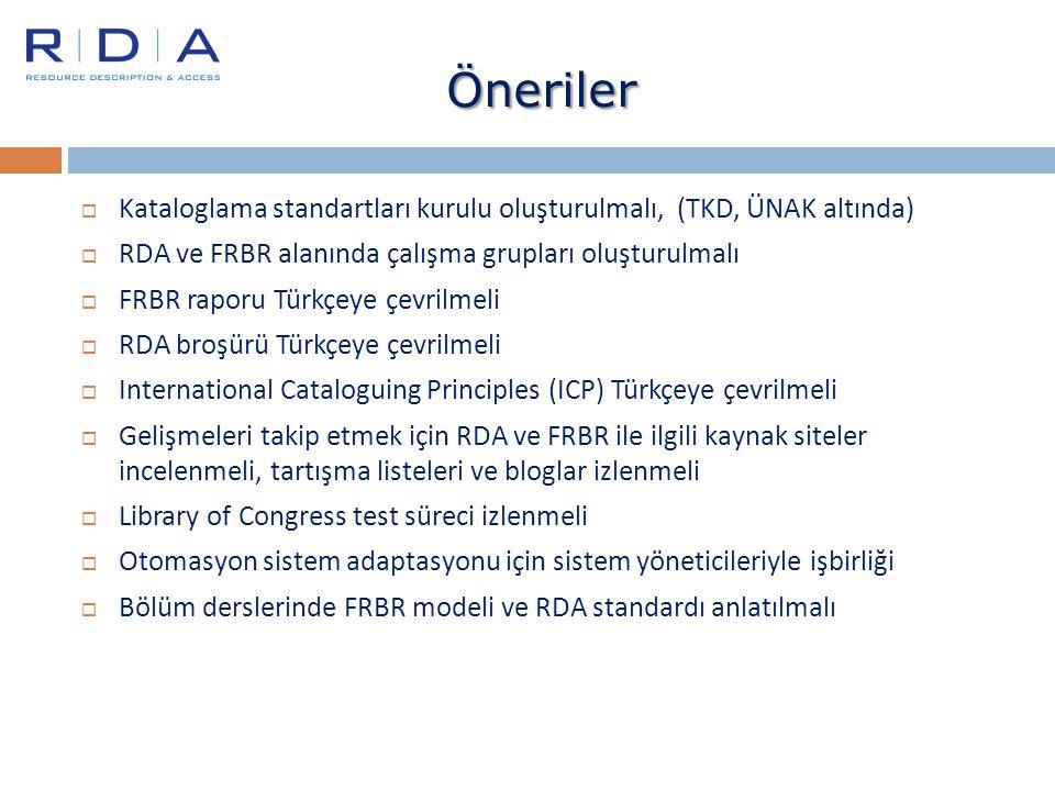 Öneriler  Kataloglama standartları kurulu oluşturulmalı, (TKD, ÜNAK altında)  RDA ve FRBR alanında çalışma grupları oluşturulmalı  FRBR raporu Türk