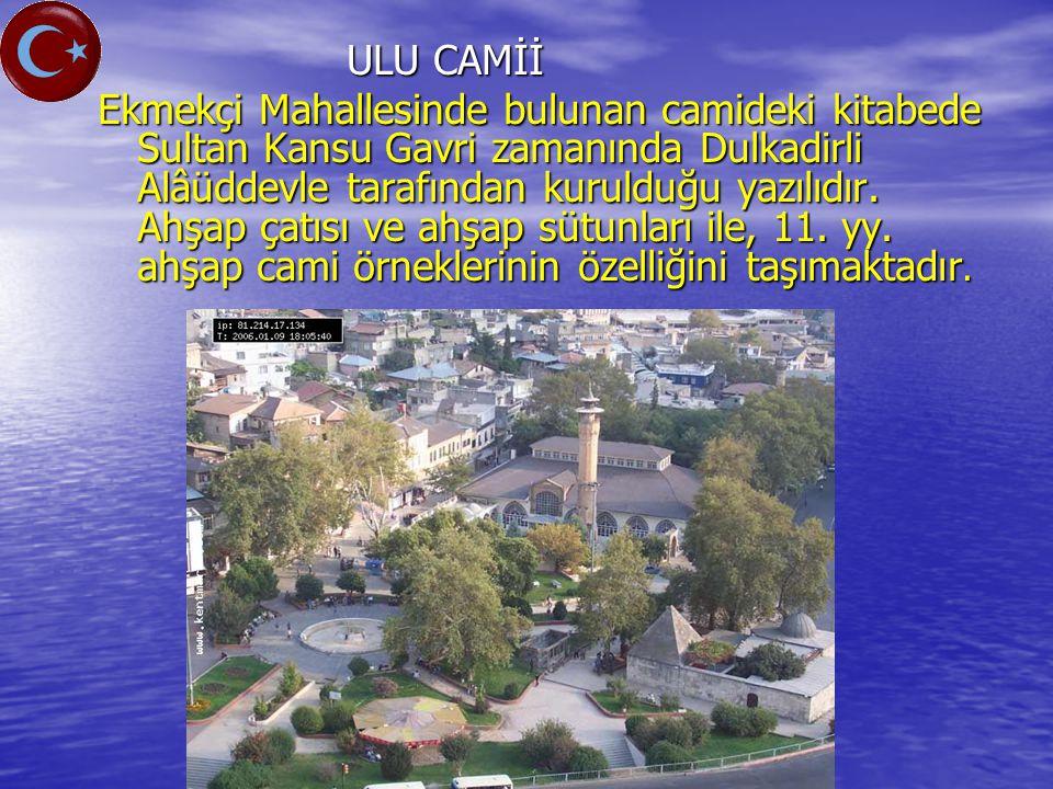 ULU CAMİİ ULU CAMİİ Ekmekçi Mahallesinde bulunan camideki kitabede Sultan Kansu Gavri zamanında Dulkadirli Alâüddevle tarafından kurulduğu yazılıdır.