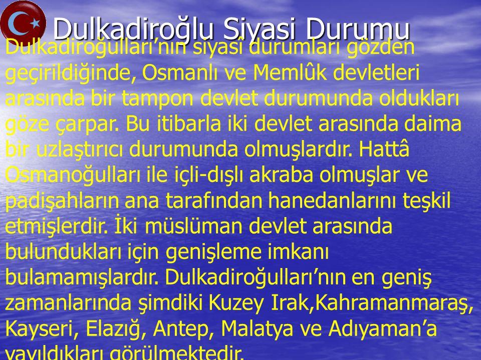 Dulkadiroğlu Siyasi Durumu Dulkadiroğulları'nın siyasî durumları gözden geçirildiğinde, Osmanlı ve Memlûk devletleri arasında bir tampon devlet durumunda oldukları göze çarpar.