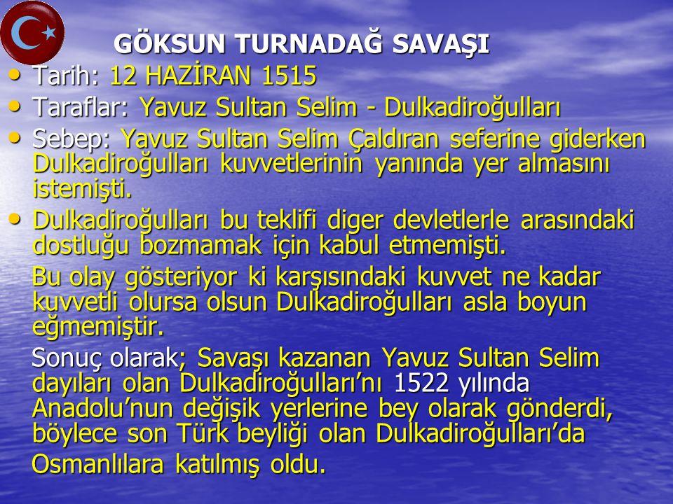 GÖKSUN TURNADAĞ SAVAŞI GÖKSUN TURNADAĞ SAVAŞI Tarih: 12 HAZİRAN 1515 Tarih: 12 HAZİRAN 1515 Taraflar: Yavuz Sultan Selim - Dulkadiroğulları Taraflar: Yavuz Sultan Selim - Dulkadiroğulları Sebep: Yavuz Sultan Selim Çaldıran seferine giderken Dulkadiroğulları kuvvetlerinin yanında yer almasını istemişti.