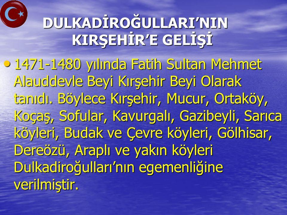 DULKADİROĞULLARI'NIN KIRŞEHİR'E GELİŞİ DULKADİROĞULLARI'NIN KIRŞEHİR'E GELİŞİ 1471-1480 yılında Fatih Sultan Mehmet Alauddevle Beyi Kırşehir Beyi Olarak tanıdı.
