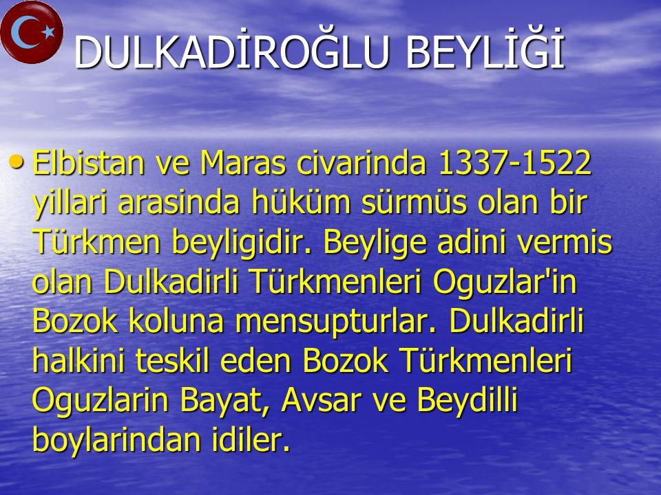 DULKADİROĞLU BEYLİĞİ Elbistan ve Maras civarinda 1337-1522 yillari arasinda hüküm sürmüs olan bir Türkmen beyligidir.