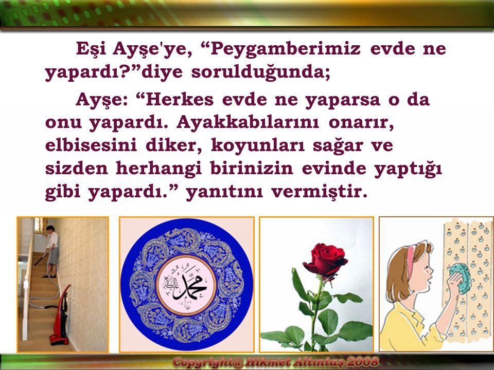 Eşi Ayşe ye, Peygamberimiz evde ne yapardı? diye sorulduğunda; Ayşe: Herkes evde ne yaparsa o da onu yapardı.