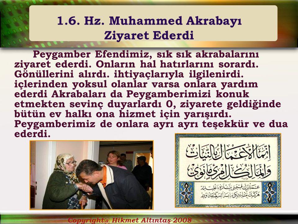 1.6.Hz. Muhammed Akrabayı Ziyaret Ederdi Peygamber Efendimiz, sık sık akrabalarını ziyaret ederdi.