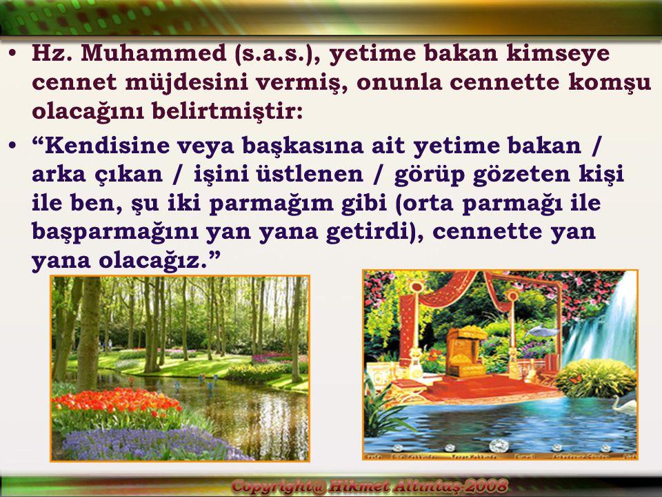 """Hz. Muhammed (s.a.s.), yetime bakan kimseye cennet müjdesini vermiş, onunla cennette komşu olacağını belirtmiştir: """"Kendisine veya başkasına ait yetim"""