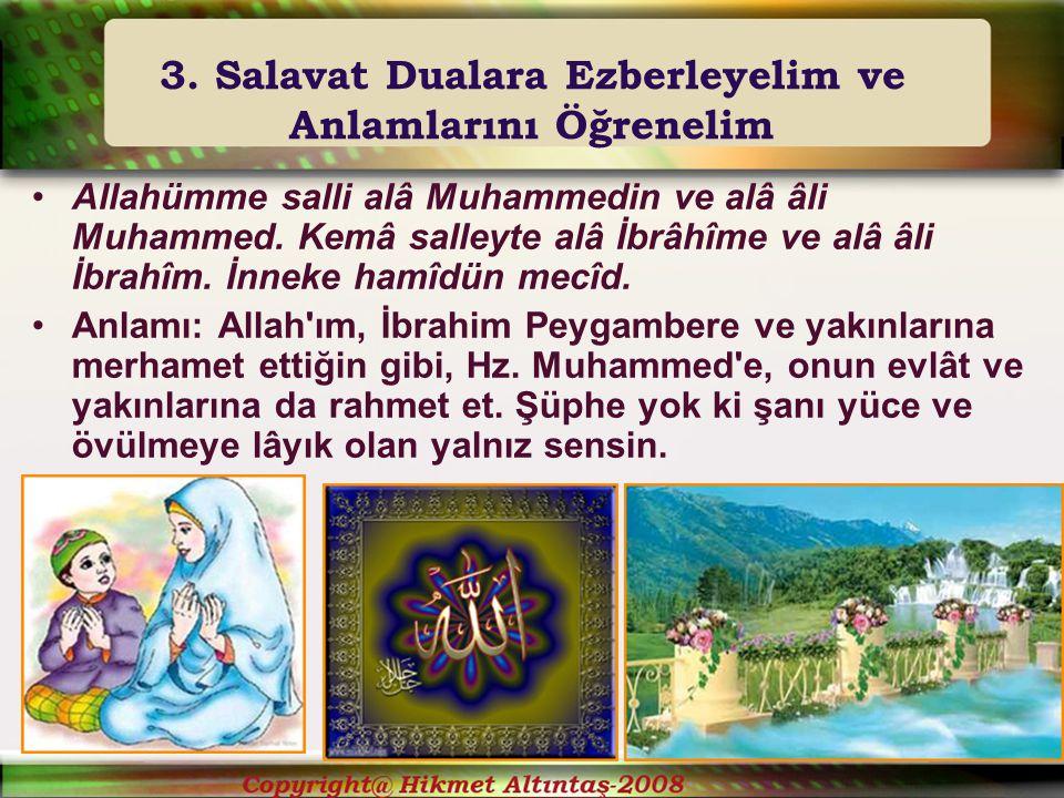 3. Salavat Dualara Ezberleyelim ve Anlamlarını Öğrenelim Allahümme salli alâ Muhammedin ve alâ âli Muhammed. Kemâ salleyte alâ İbrâhîme ve alâ âli İbr