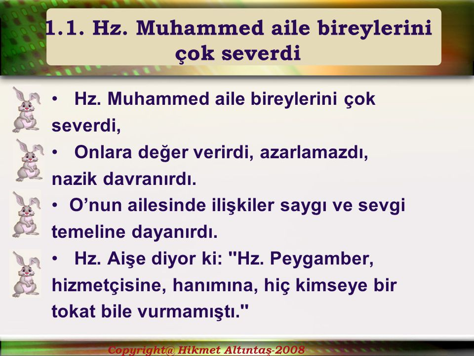 Hz.Muhammed aile bireylerini çok severdi, Onlara değer verirdi, azarlamazdı, nazik davranırdı.