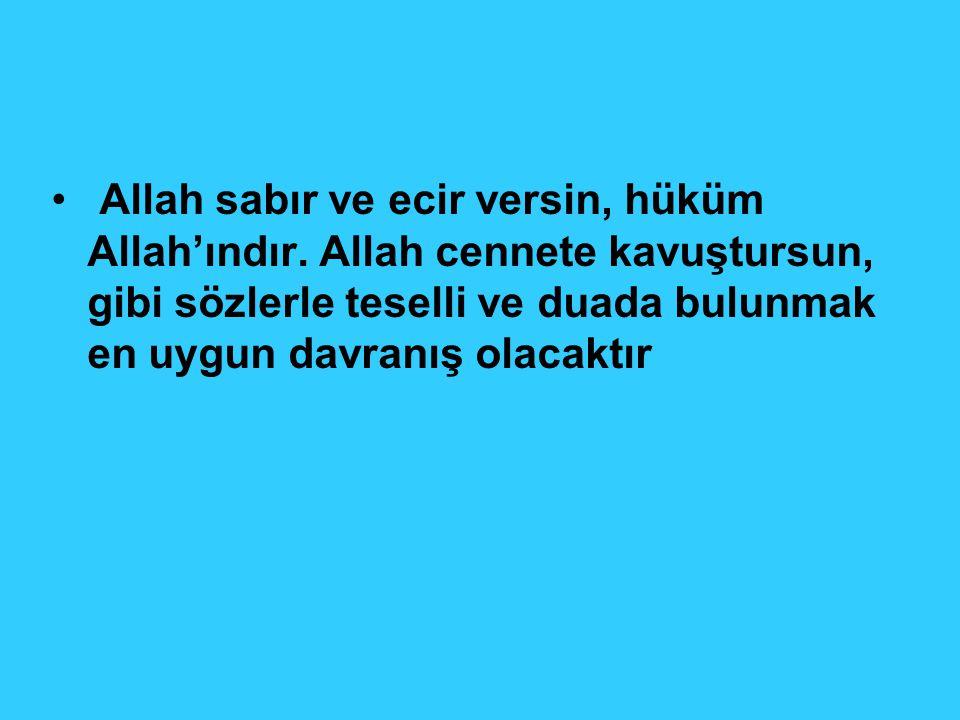 Allah sabır ve ecir versin, hüküm Allah'ındır. Allah cennete kavuştursun, gibi sözlerle teselli ve duada bulunmak en uygun davranış olacaktır