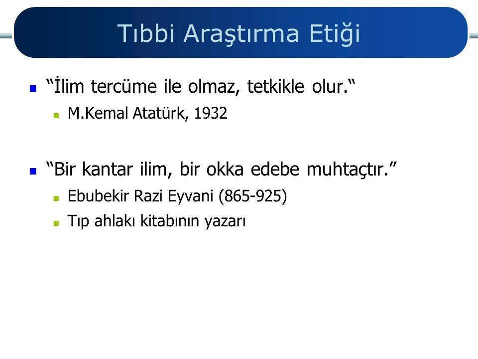 """Tıbbi Araştırma Etiği """"İlim tercüme ile olmaz, tetkikle olur."""" M.Kemal Atatürk, 1932 """"Bir kantar ilim, bir okka edebe muhtaçtır."""" Ebubekir Razi Eyvani"""