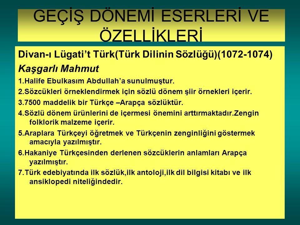 GEÇİŞ DÖNEMİ ESERLERİ VE ÖZELLİKLERİ Divan-ı Lügati't Türk(Türk Dilinin Sözlüğü)(1072-1074) Kaşgarlı Mahmut 1.Halife Ebulkasım Abdullah'a sunulmuştur.