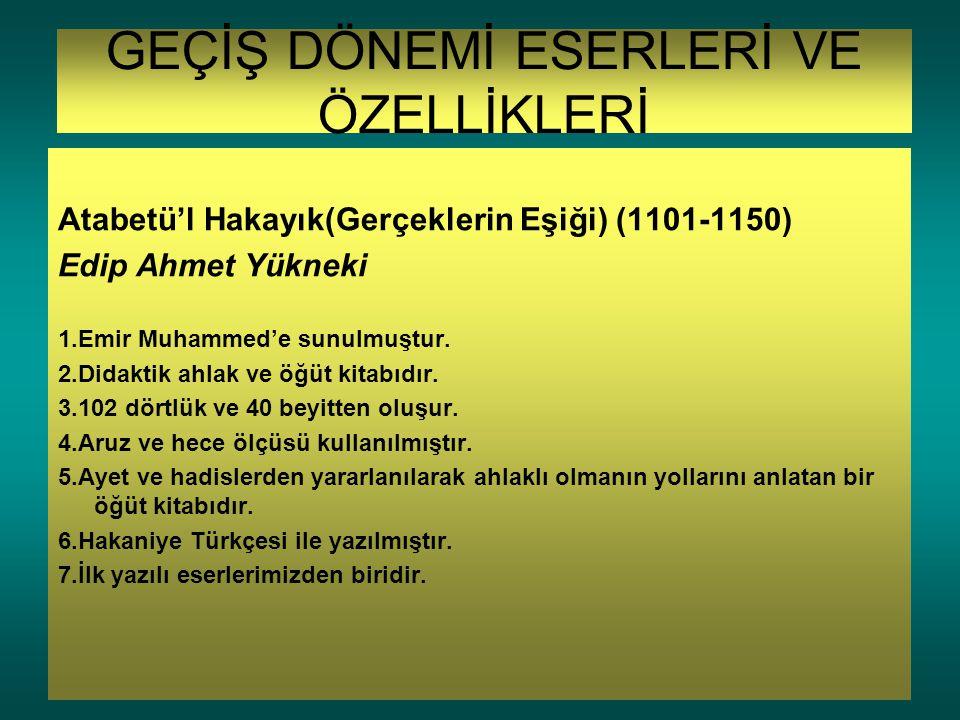 GEÇİŞ DÖNEMİ ESERLERİ VE ÖZELLİKLERİ Atabetü'l Hakayık(Gerçeklerin Eşiği) (1101-1150) Edip Ahmet Yükneki 1.Emir Muhammed'e sunulmuştur. 2.Didaktik ahl