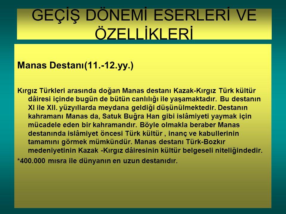 GEÇİŞ DÖNEMİ ESERLERİ VE ÖZELLİKLERİ Manas Destanı(11.-12.yy.) Kırgız Türkleri arasında doğan Manas destanı Kazak-Kırgız Türk kültür dâiresi içinde bu