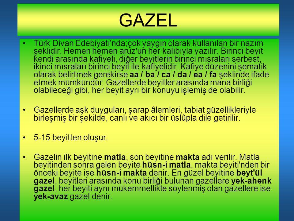 GAZEL Türk Divan Edebiyatı'nda;çok yaygın olarak kullanılan bir nazım şeklidir. Hemen hemen aruz'un her kalıbıyla yazılır. Birinci beyit kendi arasınd