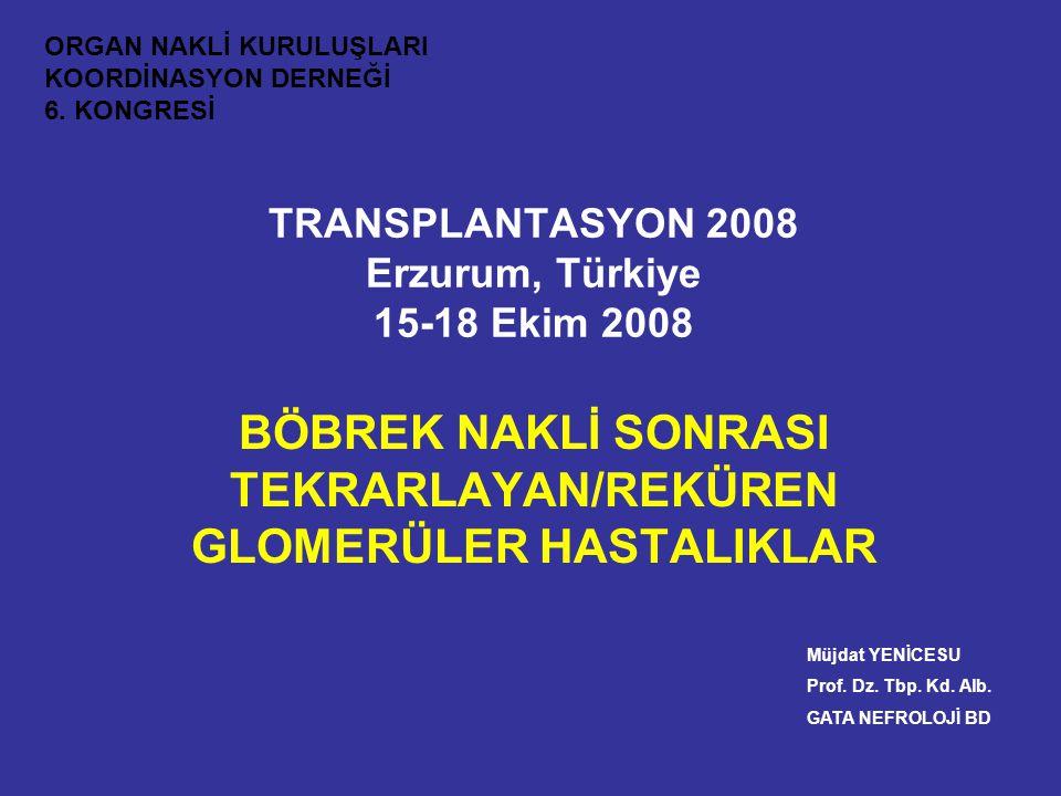 TRANSPLANTASYON 2008 Erzurum, Türkiye 15-18 Ekim 2008 BÖBREK NAKLİ SONRASI TEKRARLAYAN/REKÜREN GLOMERÜLER HASTALIKLAR Müjdat YENİCESU Prof. Dz. Tbp. K