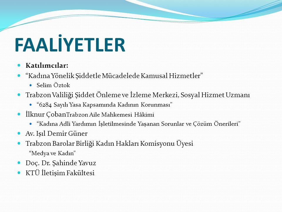 FAALİYETLER Katılımcılar: Kadına Yönelik Şiddetle Mücadelede Kamusal Hizmetler Selim Öztok Trabzon Valiliği Şiddet Önleme ve İzleme Merkezi, Sosyal Hizmet Uzmanı 6284 Sayılı Yasa Kapsamında Kadının Korunması İlknur Çoban Trabzon Aile Mahkemesi Hâkimi Kadına Adli Yardımın İşletilmesinde Yaşanan Sorunlar ve Çözüm Önerileri Av.