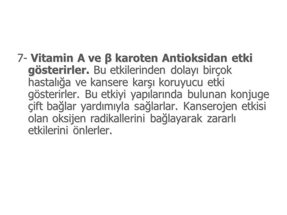 7- Vitamin A ve β karoten Antioksidan etki gösterirler.