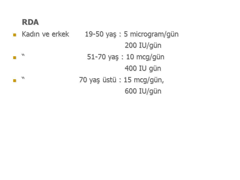 RDA Kadın ve erkek 19-50 yaş : 5 microgram/gün Kadın ve erkek 19-50 yaş : 5 microgram/gün 200 IU/gün 200 IU/gün 51-70 yaş : 10 mcg/gün 51-70 yaş : 10 mcg/gün 400 IU gün 400 IU gün 70 yaş üstü : 15 mcg/gün, 70 yaş üstü : 15 mcg/gün, 600 IU/gün 600 IU/gün