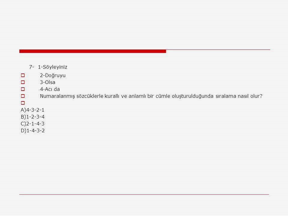 7- 1-Söyleyiniz  2-Doğruyu  3-Olsa  4-Acı da  Numaralanmış sözcüklerle kurallı ve anlamlı bir cümle oluşturulduğunda sıralama nasıl olur.