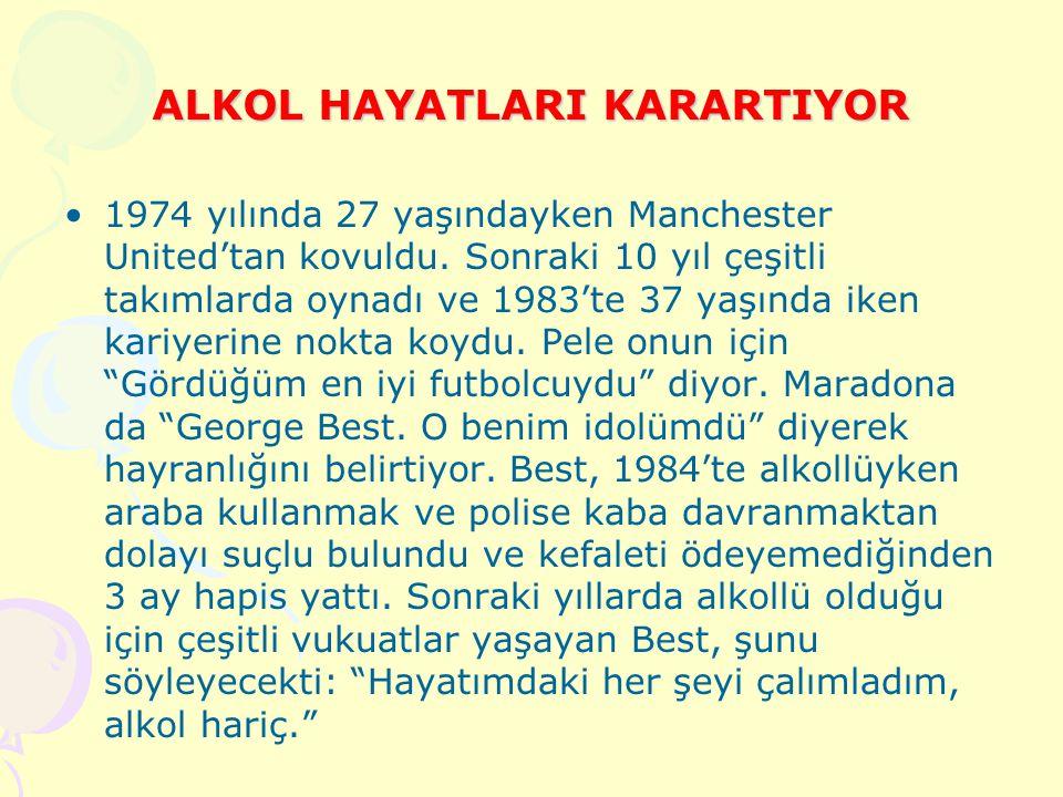 ALKOL HAYATLARI KARARTIYOR Alkolün yendiği futbolcular listesinde hiç kuşkusuz ilk sırayı unutulmaz oyuncu George Best alıyor. Kasım 2005'te alkol kom