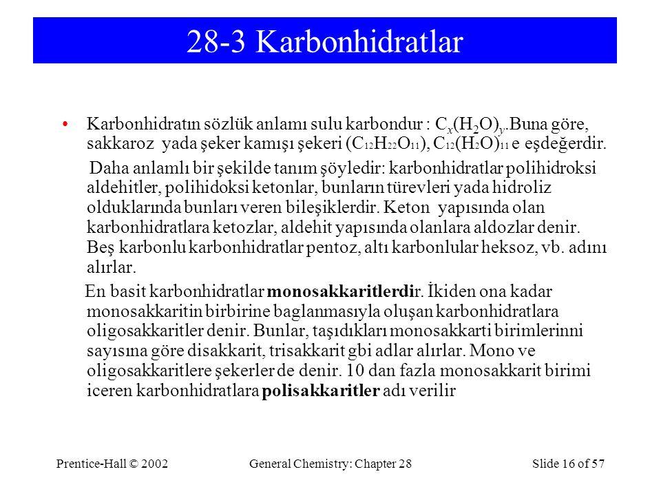 Prentice-Hall © 2002General Chemistry: Chapter 28Slide 16 of 57 28-3 Karbonhidratlar Karbonhidratın sözlük anlamı sulu karbondur : C x (H 2 O) y.Buna göre, sakkaroz yada şeker kamışı şekeri (C 12 H 22 O 11 ), C 12 (H 2 O) 11 e eşdeğerdir.
