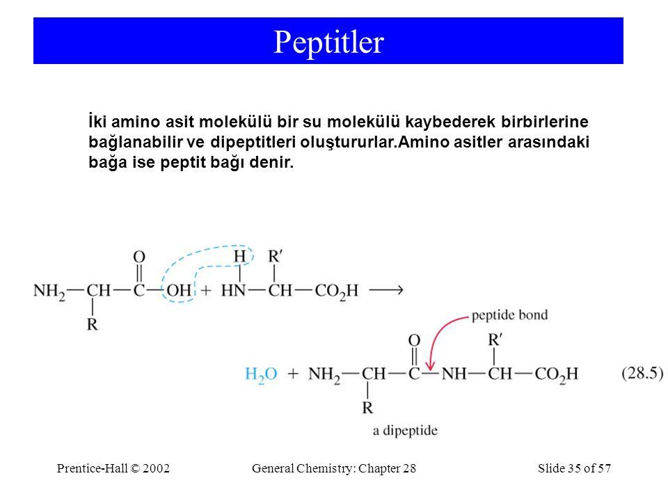 Prentice-Hall © 2002General Chemistry: Chapter 28Slide 35 of 57 Peptitler İki amino asit molekülü bir su molekülü kaybederek birbirlerine bağlanabilir ve dipeptitleri oluştururlar.Amino asitler arasındaki bağa ise peptit bağı denir.