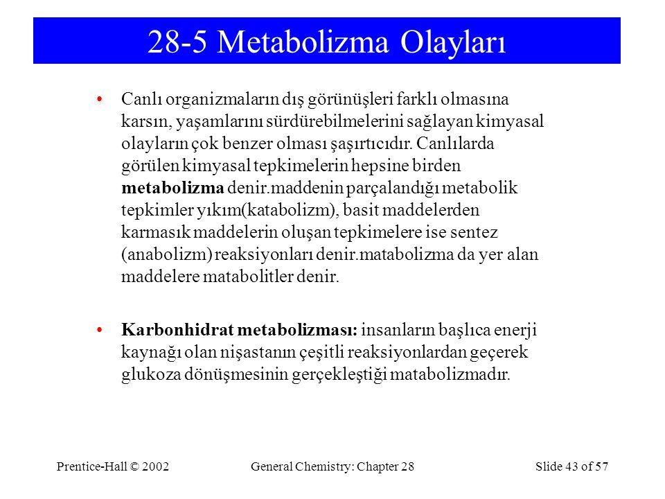 Prentice-Hall © 2002General Chemistry: Chapter 28Slide 43 of 57 28-5 Metabolizma Olayları Canlı organizmaların dış görünüşleri farklı olmasına karsın, yaşamlarını sürdürebilmelerini sağlayan kimyasal olayların çok benzer olması şaşırtıcıdır.