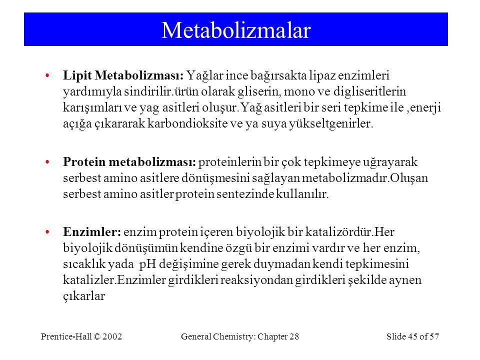 Prentice-Hall © 2002General Chemistry: Chapter 28Slide 45 of 57 Metabolizmalar Lipit Metabolizması: Yağlar ince bağırsakta lipaz enzimleri yardımıyla sindirilir.ürün olarak gliserin, mono ve digliseritlerin karışımları ve yag asitleri oluşur.Yağ asitleri bir seri tepkime ile,enerji açığa çıkararak karbondioksite ve ya suya yükseltgenirler.