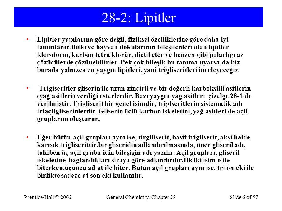 Prentice-Hall © 2002General Chemistry: Chapter 28Slide 6 of 57 28-2: Lipitler Lipitler yapılarına göre değil, fiziksel özelliklerine göre daha iyi tanımlanır.Bitki ve hayvan dokularının bileşilenleri olan lipitler kloroform, karbon tetra klorür, dietil eter ve benzen gibi polarlıgı az çözücülerde çözünebilirler.