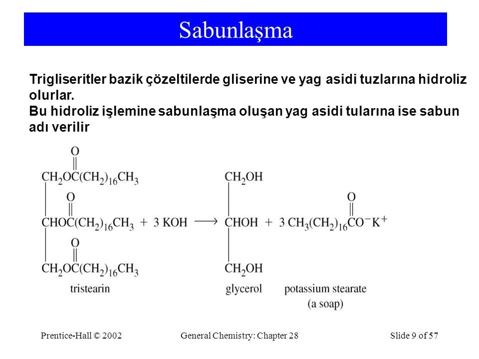 Prentice-Hall © 2002General Chemistry: Chapter 28Slide 9 of 57 Sabunlaşma Trigliseritler bazik çözeltilerde gliserine ve yag asidi tuzlarına hidroliz olurlar.