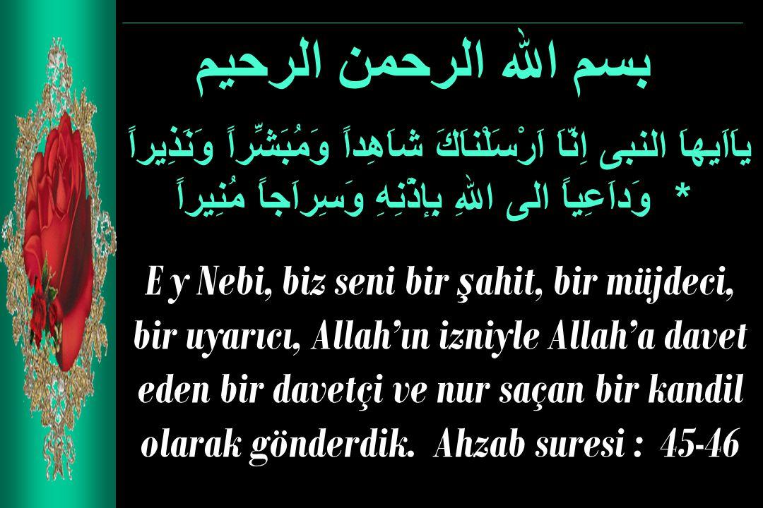 بسم الله الرحمن الرحيم ياَاَيهاَ النبى اِنّاَ اَرْسَلْناَكَ شاَهِداً وَمُبَشِّراً وَنَذِيراً * وَداَعِياً الى اللهِ بِإذْنِهِ وَسِراَجاً مُنِيراً E y Nebi, biz seni bir ş ahit, bir müjdeci, bir uyarıcı, Allah'ın izniyle Allah'a davet eden bir davetçi ve nur saçan bir kandil olarak gönderdik.