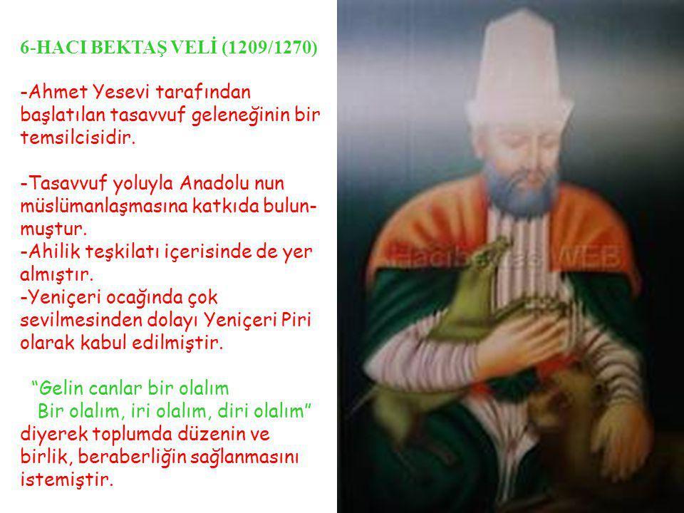 6-HACI BEKTAŞ VELİ (1209/1270) -Ahmet Yesevi tarafından başlatılan tasavvuf geleneğinin bir temsilcisidir. -Tasavvuf yoluyla Anadolu nun müslümanlaşma