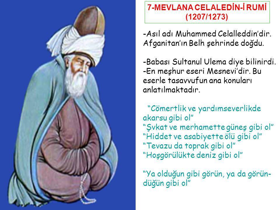 7-MEVLANA CELALEDİN-İ RUMİ (1207/1273) -Asıl adı Muhammed Celalleddin'dir. Afganitan'ın Belh şehrinde doğdu. -Babası Sultanul Ulema diye bilinirdi. -E