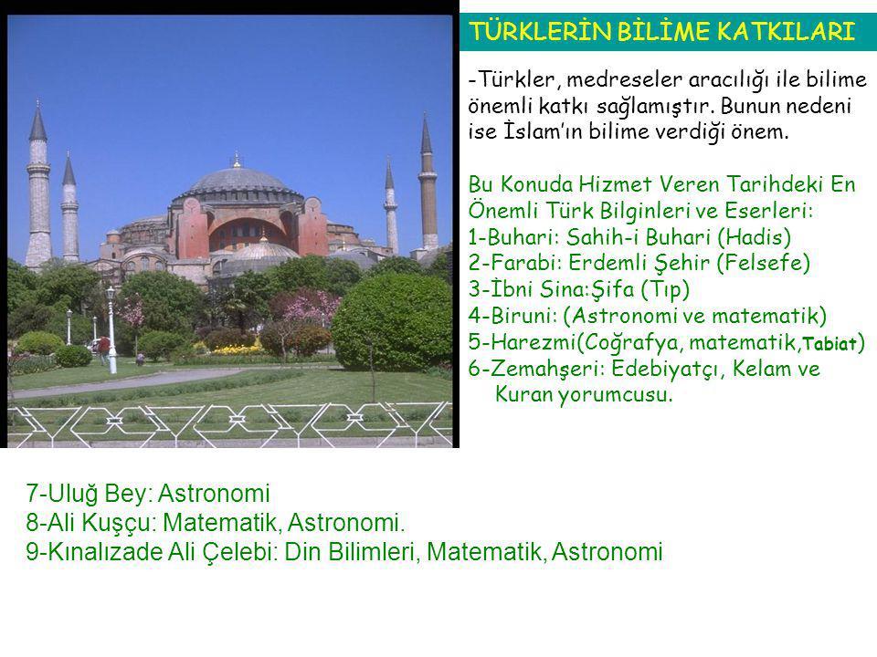 7-Uluğ Bey: Astronomi 8-Ali Kuşçu: Matematik, Astronomi. 9-Kınalızade Ali Çelebi: Din Bilimleri, Matematik, Astronomi TÜRKLERİN BİLİME KATKILARI -Türk