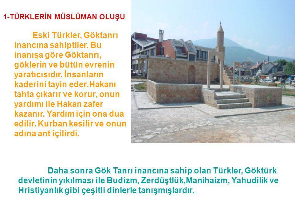 1-TÜRKLERİN MÜSLÜMAN OLUŞU Eski Türkler, Göktanrı inancına sahiptiler. Bu inanışa göre Göktanrı, göklerin ve bütün evrenin yaratıcısıdır. İnsanların k