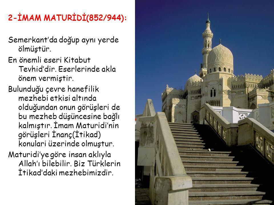 2-İMAM MATURİDİ(852/944): Semerkant'da doğup aynı yerde ölmüştür. En önemli eseri Kitabut Tevhid'dir. Eserlerinde akla önem vermiştir. Bulunduğu çevre