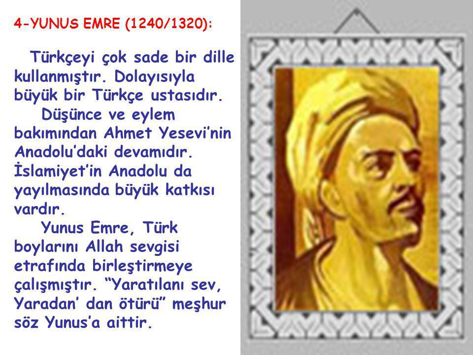 4-YUNUS EMRE (1240/1320): Türkçeyi çok sade bir dille kullanmıştır. Dolayısıyla büyük bir Türkçe ustasıdır. Düşünce ve eylem bakımından Ahmet Yesevi'n