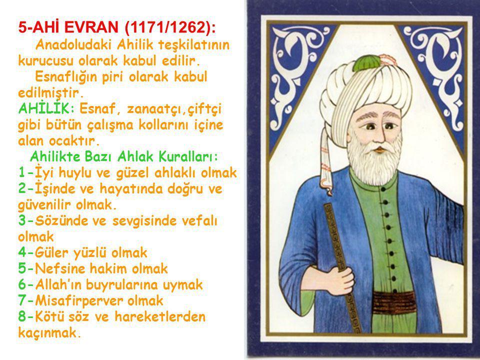 5-AHİ EVRAN (1171/1262): Anadoludaki Ahilik teşkilatının kurucusu olarak kabul edilir. Esnaflığın piri olarak kabul edilmiştir. AHİLİK: Esnaf, zanaatç
