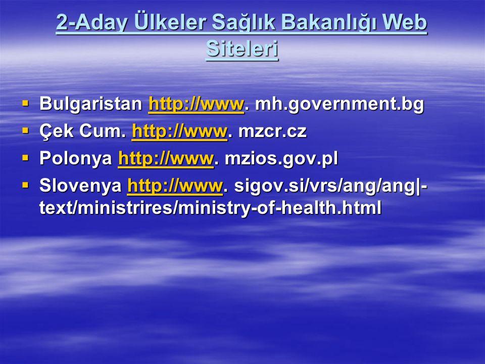 2-Aday Ülkeler Sağlık Bakanlığı Web Siteleri  Bulgaristan http://www. mh.government.bg http://www  Çek Cum. http://www. mzcr.cz http://www  Polonya
