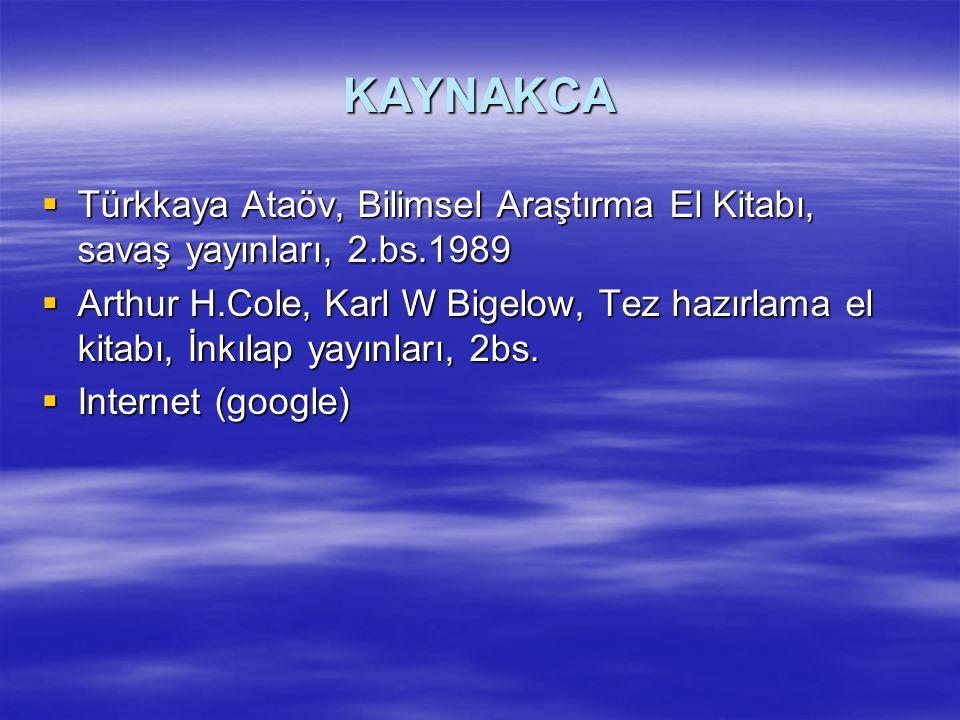 KAYNAKCA  Türkkaya Ataöv, Bilimsel Araştırma El Kitabı, savaş yayınları, 2.bs.1989  Arthur H.Cole, Karl W Bigelow, Tez hazırlama el kitabı, İnkılap