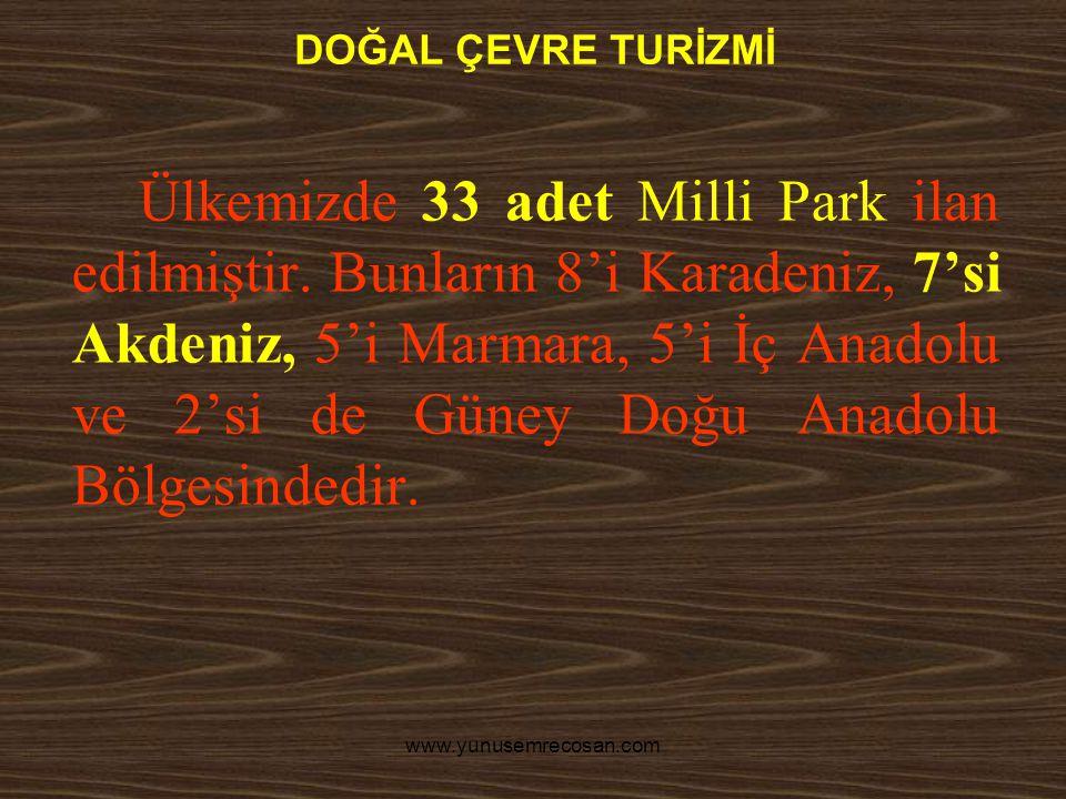 www.yunusemrecosan.com DOĞAL ÇEVRE TURİZMİ Ülkemizde 33 adet Milli Park ilan edilmiştir. Bunların 8'i Karadeniz, 7'si Akdeniz, 5'i Marmara, 5'i İç Ana