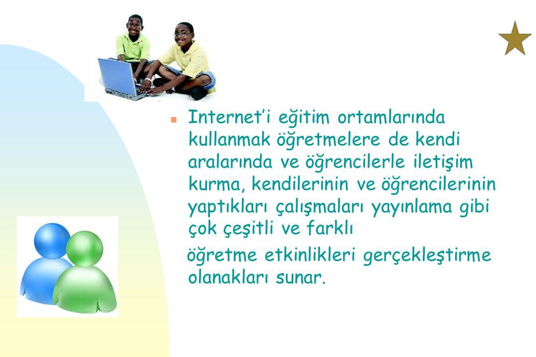 n Internet'i eğitim ortamlarında kullanmak öğretmelere de kendi aralarında ve öğrencilerle iletişim kurma, kendilerinin ve öğrencilerinin yaptıkları ç