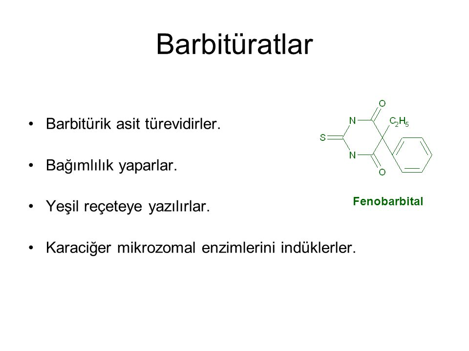 Barbitüratlar Barbitürik asit türevidirler. Bağımlılık yaparlar. Yeşil reçeteye yazılırlar. Karaciğer mikrozomal enzimlerini indüklerler. Fenobarbital
