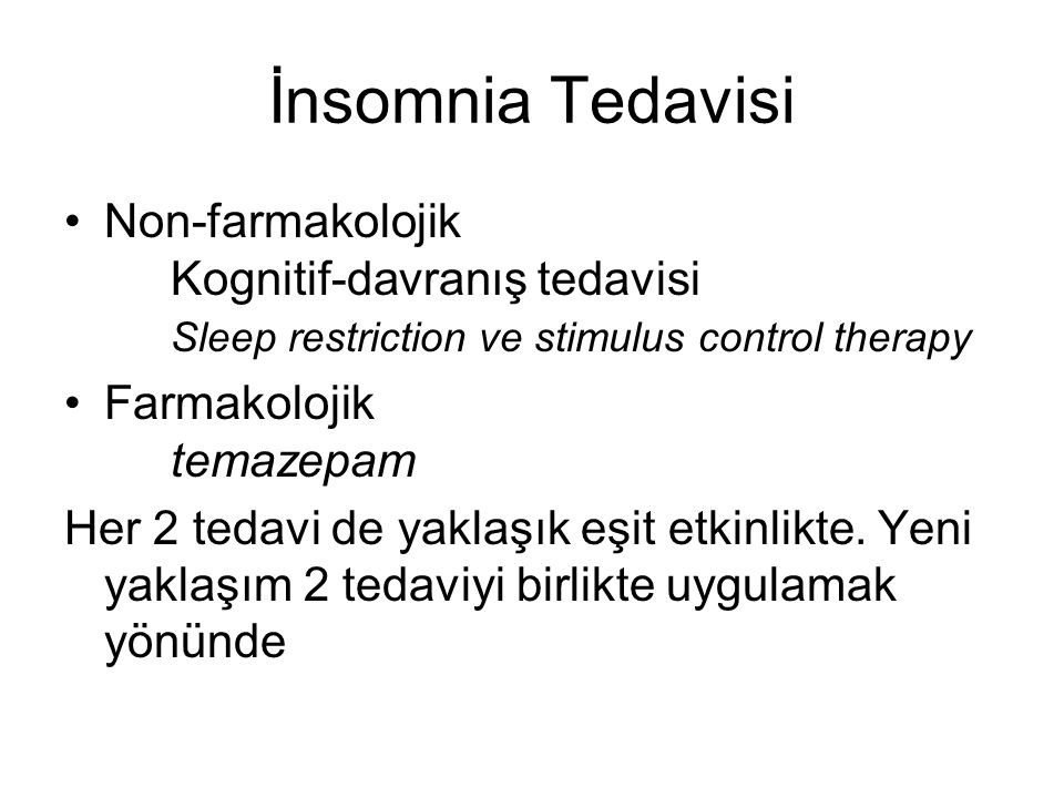 İnsomnia Tedavisi Non-farmakolojik Kognitif-davranış tedavisi Sleep restriction ve stimulus control therapy Farmakolojik temazepam Her 2 tedavi de yak