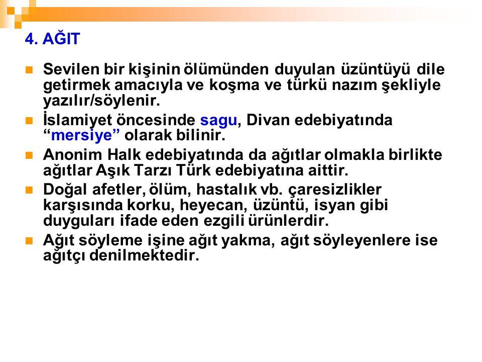 4. AĞIT Sevilen bir kişinin ölümünden duyulan üzüntüyü dile getirmek amacıyla ve koşma ve türkü nazım şekliyle yazılır/söylenir. İslamiyet öncesinde s