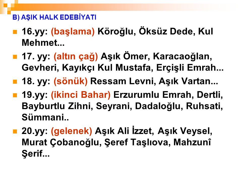 B) AŞIK HALK EDEBİYATI 16.yy: (başlama) Köroğlu, Öksüz Dede, Kul Mehmet... 17. yy: (altın çağ) Aşık Ömer, Karacaoğlan, Gevheri, Kayıkçı Kul Mustafa, E