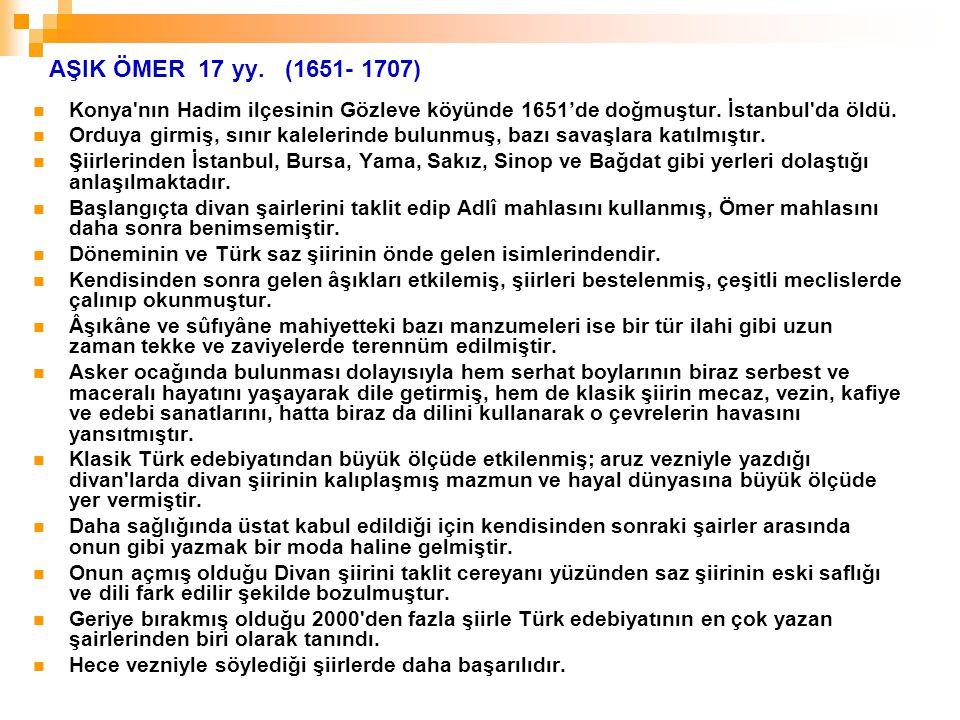 AŞIK ÖMER 17 yy. (1651- 1707) Konya'nın Hadim ilçesinin Gözleve köyünde 1651'de doğmuştur. İstanbul'da öldü. Orduya girmiş, sınır kalelerinde bulunmuş